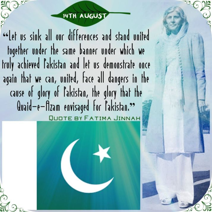"""Let us sink all our differences and stand united together under the same banner under which we truly achieved Pakistan and let us demonstrate once again that we can, united, face all dangers in the cause of glory of Pakistan, the glory that the Quaid-e-Azam envisaged for Pakistan."" Quote by Fatima Jinnah"